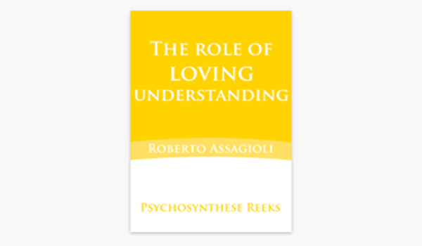 The role of loving understanding – Roberto Assagioli