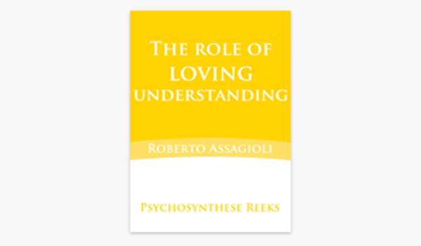 The role of loving understanding – Roberto Assagioli